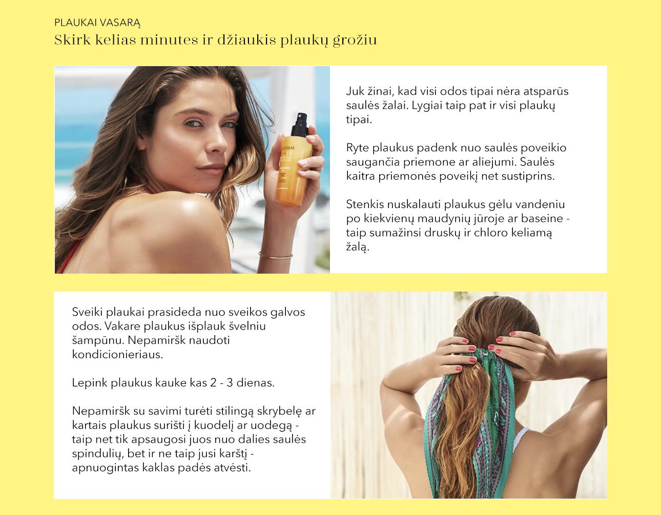 Juk žinai, kad visi odos tipai nėra atsparūs saulės žalai. Lygiai taip pat ir visi plaukų tipai.  Ryte plaukus padenk nuo saulės poveikio saugančia priemone ar aliejumi. Saulės kaitra priemonės poveikį net sustiprins.  Stenkis nuskalauti plaukus gėlu vandeniu po kiekvienų maudynių jūroje ar baseine - taip sumažinsi druskų ir chloro keliamą žalą.