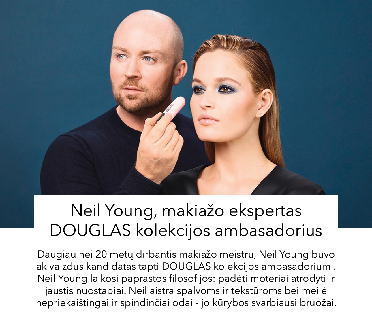Daugiau nei 20 metų dirbantis makiažo meistru, Neil Young buvo akivaizdus kandidatas tapti DOUGLAS kolekcijos ambasadoriumi. Neil Young laikosi paprastos filosofijos: padėti moteriai atrodyti ir jaustis nuostabiai. Neil aistra spalvoms ir tekstūroms bei meilė nepriekaištingai ir spindinčiai odai - jo kūrybos svarbiausi bruožai.